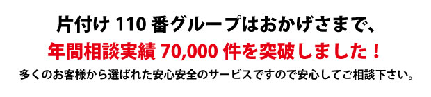 """""""徳島片付け110番は、グループトータル年間相談実績70000件を突破しました!多くのお客様から選ばれた安心安全のサービスですので安心してご相談下さい。"""""""